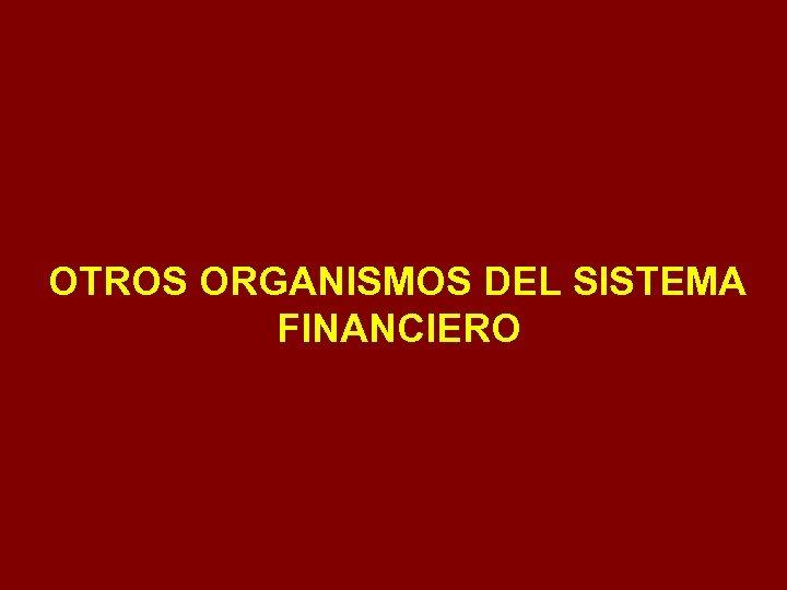OTROS ORGANISMOS DEL SISTEMA FINANCIERO