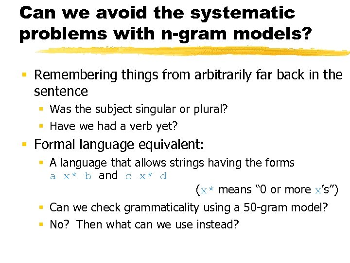 Can we avoid the systematic problems with n-gram models? § Remembering things from arbitrarily