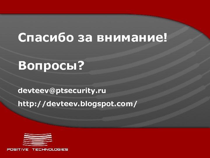 Спасибо за внимание! Вопросы? devteev@ptsecurity. ru http: //devteev. blogspot. com/
