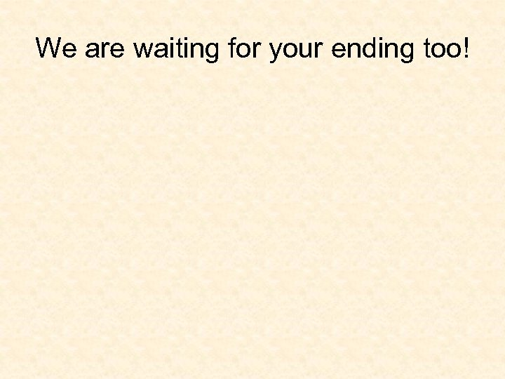 We are waiting for your ending too!