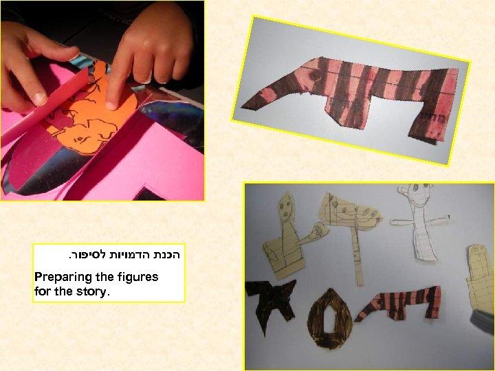 . הכנת הדמויות לסיפור Preparing the figures for the story.