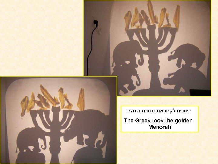 היוונים לקחו את מנורת הזהב The Greek took the golden Menorah
