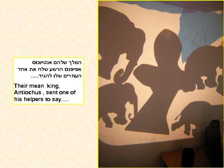 המלך שלהם אנטיוכוס אפיפנס הרשע שלח את אחד העוזרים שלו להגיד. . .