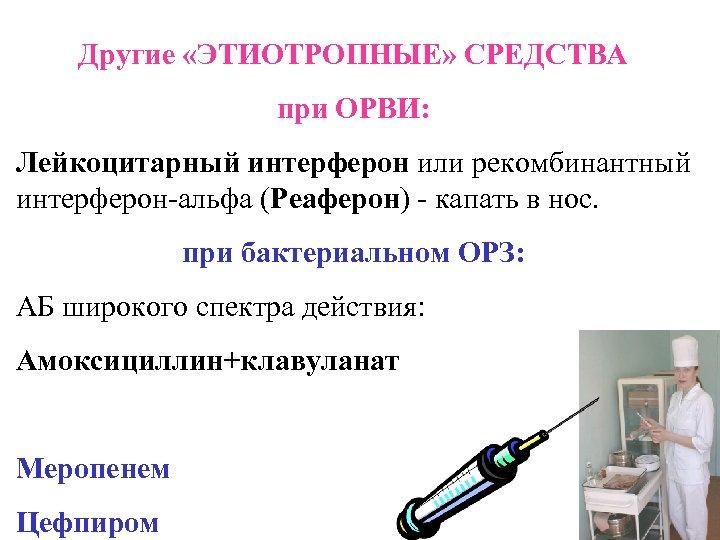Другие «ЭТИОТРОПНЫЕ» СРЕДСТВА при ОРВИ: Лейкоцитарный интерферон или рекомбинантный интерферон-альфа (Реаферон) - капать в