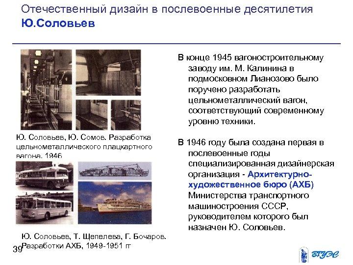 Отечественный дизайн в послевоенные десятилетия Ю. Соловьев В конце 1945 вагоностроительному заводу им. М.