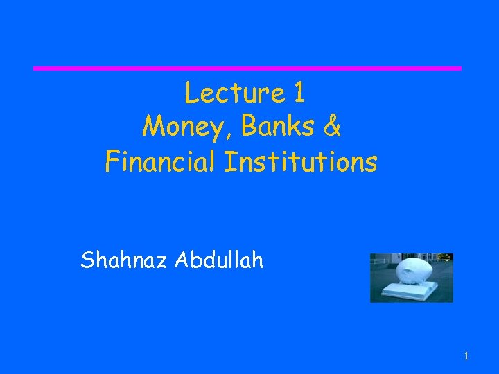 Lecture 1 Money, Banks & Financial Institutions Shahnaz Abdullah 1