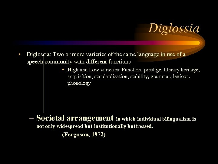 Diglossia • Diglossia: Two or more varieties of the same language in use of