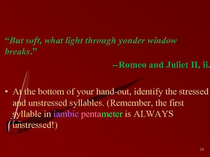 """But soft, what light through yonder window breaks. "" --Romeo and Juliet II, ii."