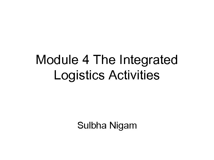 Module 4 The Integrated Logistics Activities Sulbha Nigam