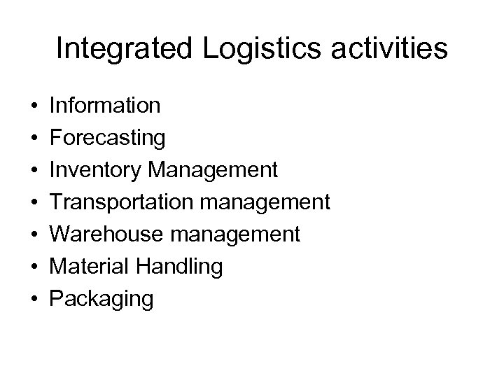 Integrated Logistics activities • • Information Forecasting Inventory Management Transportation management Warehouse management Material