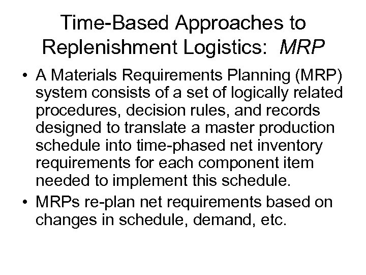 Time-Based Approaches to Replenishment Logistics: MRP • A Materials Requirements Planning (MRP) system consists