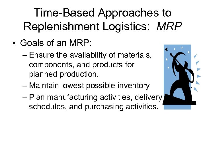 Time-Based Approaches to Replenishment Logistics: MRP • Goals of an MRP: – Ensure the