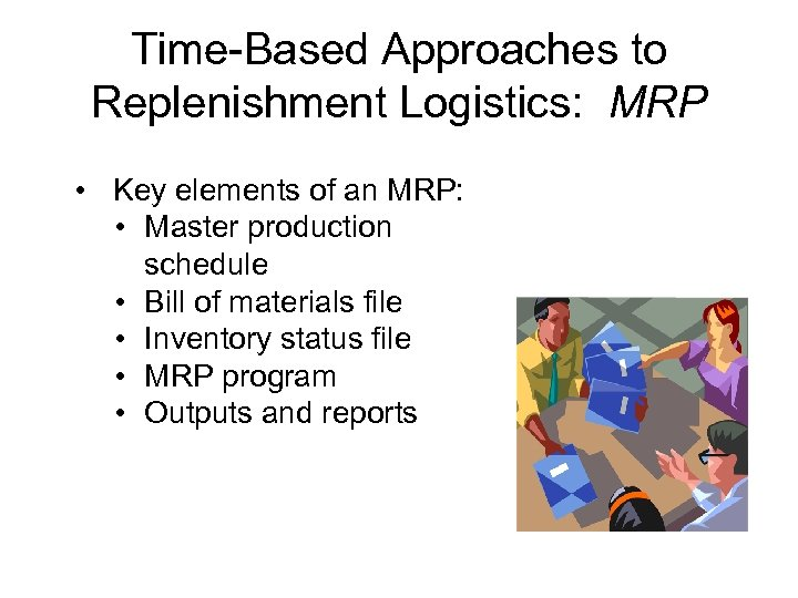 Time-Based Approaches to Replenishment Logistics: MRP • Key elements of an MRP: • Master