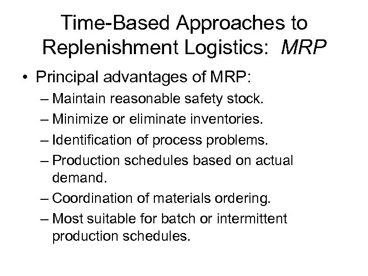 Time-Based Approaches to Replenishment Logistics: MRP • Principal advantages of MRP: – Maintain reasonable