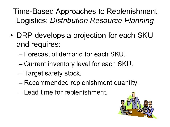 Time-Based Approaches to Replenishment Logistics: Distribution Resource Planning • DRP develops a projection for