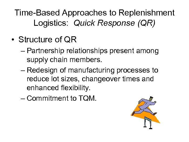 Time-Based Approaches to Replenishment Logistics: Quick Response (QR) • Structure of QR – Partnership