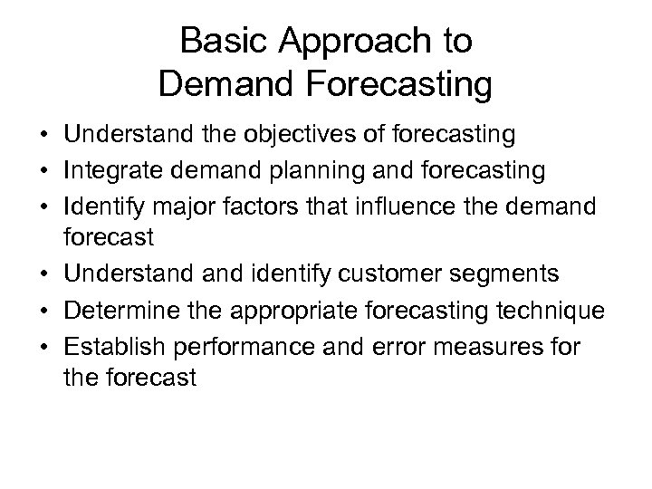 Basic Approach to Demand Forecasting • Understand the objectives of forecasting • Integrate demand