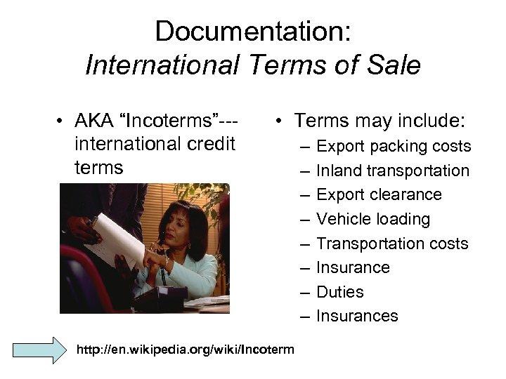 "Documentation: International Terms of Sale • AKA ""Incoterms""--international credit terms • Terms may include:"