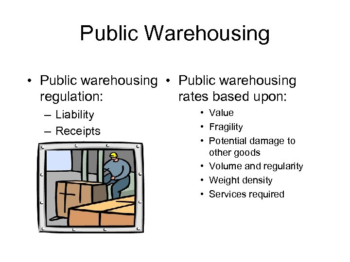 Public Warehousing • Public warehousing regulation: rates based upon: – Liability – Receipts •