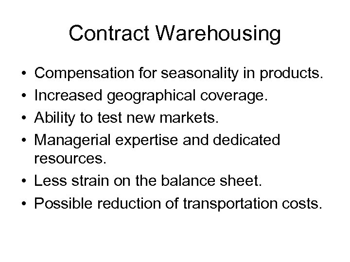 Contract Warehousing • • Compensation for seasonality in products. Increased geographical coverage. Ability to