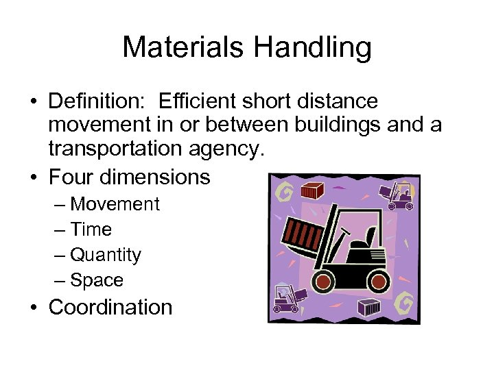 Materials Handling • Definition: Efficient short distance movement in or between buildings and a