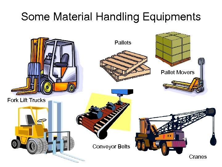 Some Material Handling Equipments Pallet Movers Fork Lift Trucks Conveyor Belts Cranes