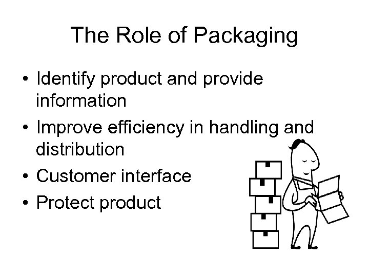 The Role of Packaging • Identify product and provide information • Improve efficiency in