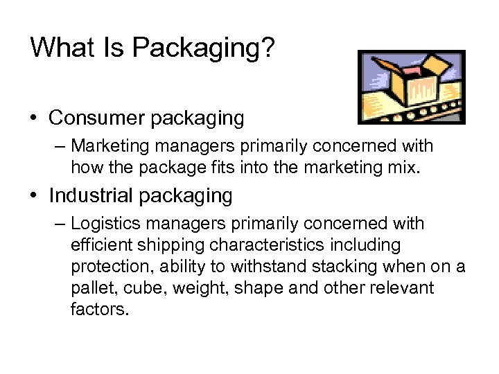 What Is Packaging? • Consumer packaging – Marketing managers primarily concerned with how the