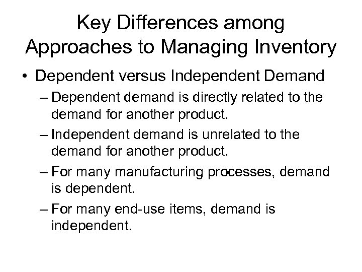 Key Differences among Approaches to Managing Inventory • Dependent versus Independent Demand – Dependent