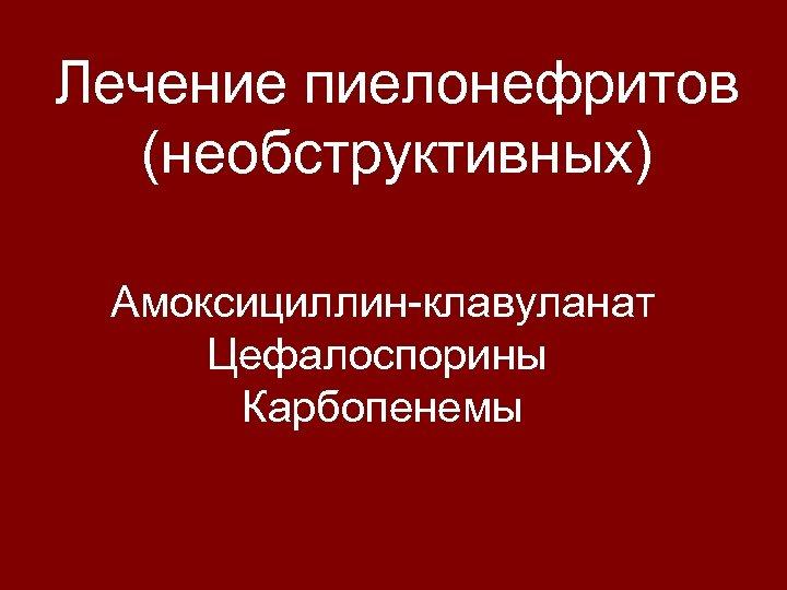 Лечение пиелонефритов (необструктивных) Амоксициллин-клавуланат Цефалоспорины Карбопенемы