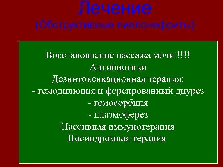 Лечение (Обструктивные пиелонефриты) Восстановление пассажа мочи !!!! Антибиотики Дезинтоксикационная терапия: - гемодилюция и форсированный