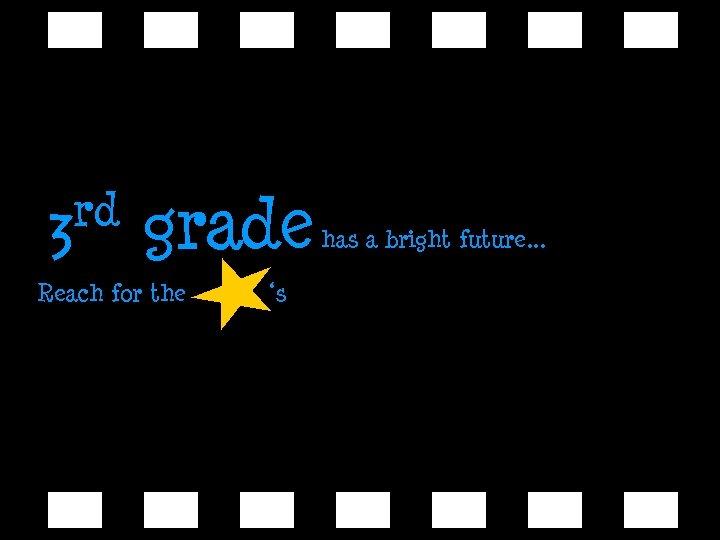 rd 3 grade Reach for the 's has a bright future. . .