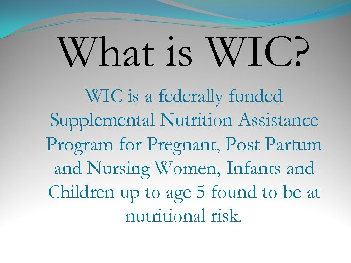 What is WIC? WIC is a federally funded Supplemental Nutrition Assistance Program for Pregnant,