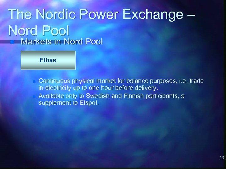 The Nordic Power Exchange – Nord Pool n Markets in Nord Pool Elbas n