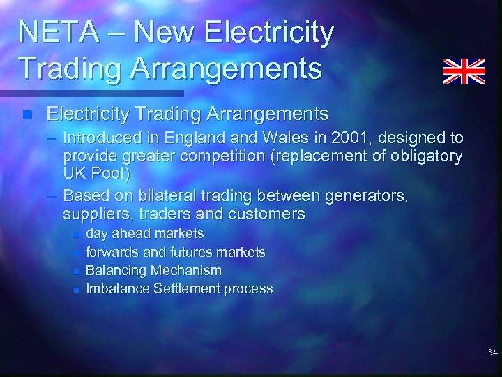 NETA – New Electricity Trading Arrangements n Electricity Trading Arrangements – Introduced in England