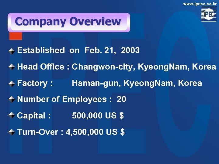 www. ipeco. kr Company Overview Established on Feb. 21, 2003 Head Office : Changwon-city,
