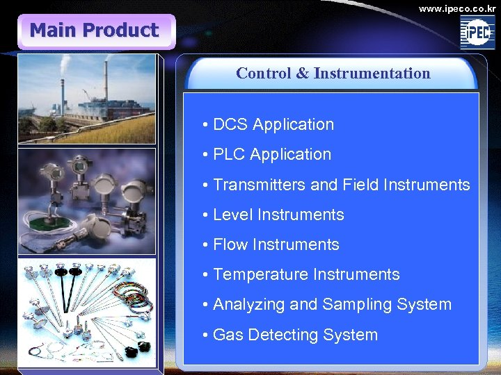www. ipeco. kr Main Product Control & Instrumentation • DCS Application • PLC Application