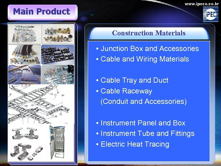 Main Product www. ipeco. kr Construction Materials • Junction Box and Accessories • Cable