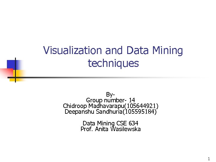 Visualization and Data Mining techniques By- Group number- 14 Chidroop Madhavarapu(105644921) Deepanshu Sandhuria(105595184) Data