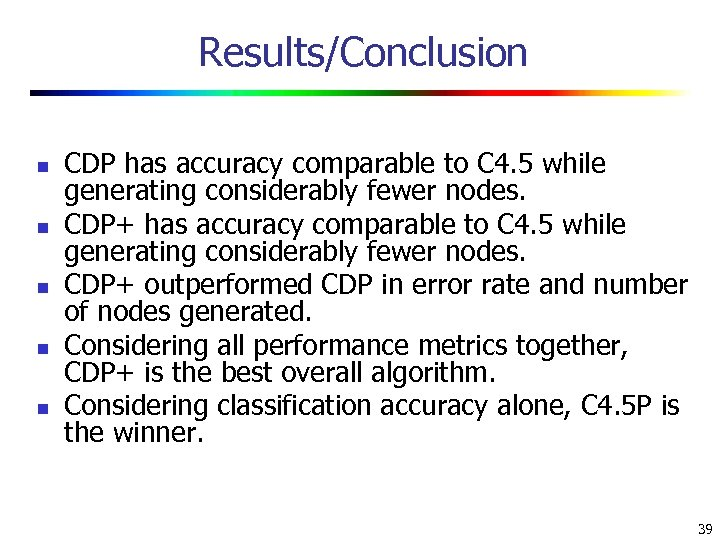 Results/Conclusion n n CDP has accuracy comparable to C 4. 5 while generating considerably