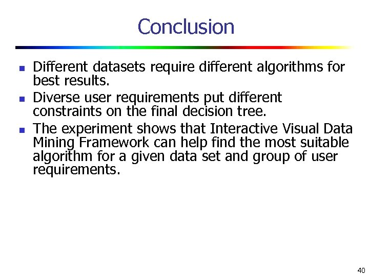 Conclusion n Different datasets require different algorithms for best results. Diverse user requirements put
