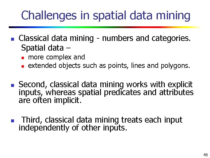 Challenges in spatial data mining n Classical data mining - numbers and categories. Spatial