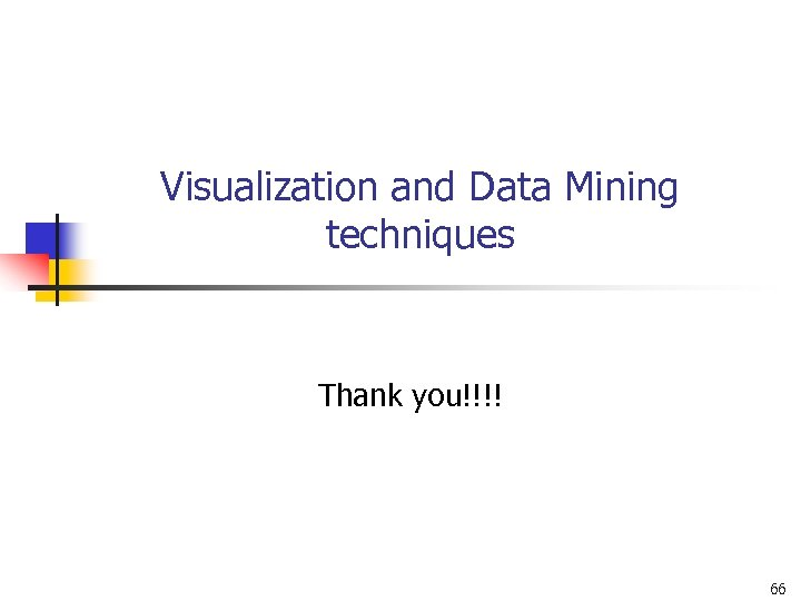 Visualization and Data Mining techniques Thank you!!!! 66