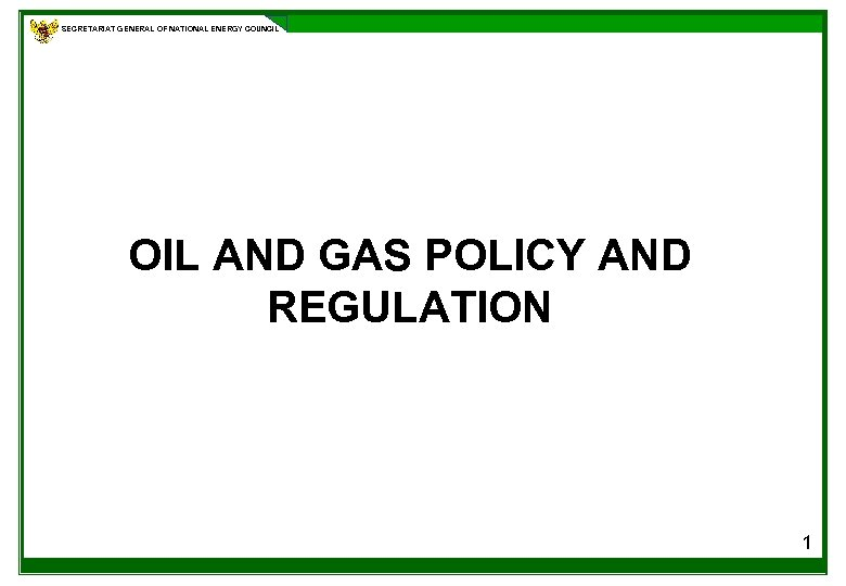 SECRETARIAT GENERAL OF NATIONAL ENERGY COUNCIL OIL AND GAS POLICY AND REGULATION 1
