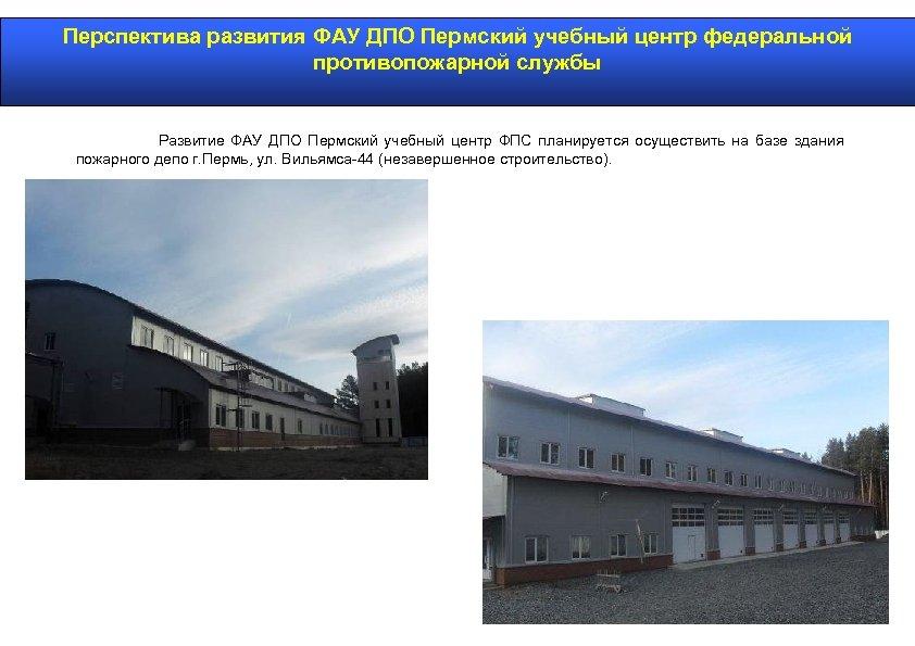 Перспектива развития ФАУ ДПО Пермский учебный центр федеральной противопожарной службы Развитие ФАУ ДПО Пермский