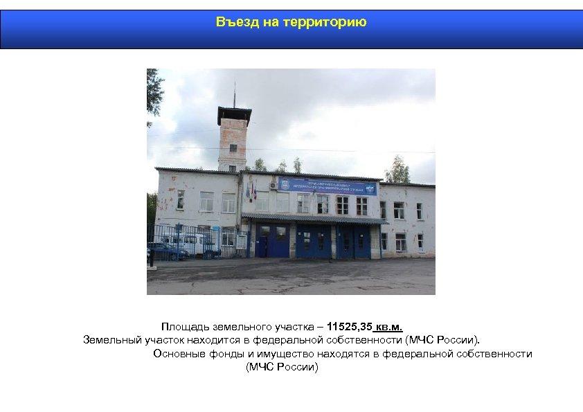 Въезд на территорию Площадь земельного участка – 11525, 35 кв. м. Земельный участок находится