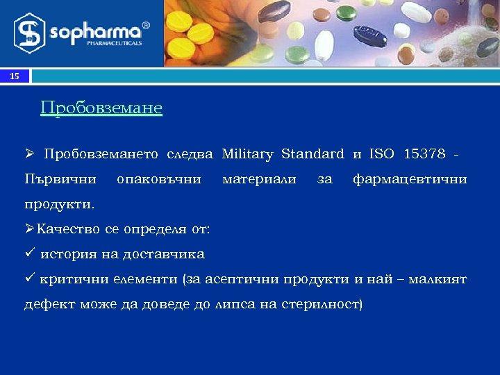 15 Прoбовземане Ø Пробовземането следва Military Standard и ISO 15378 Първични опаковъчни материали за