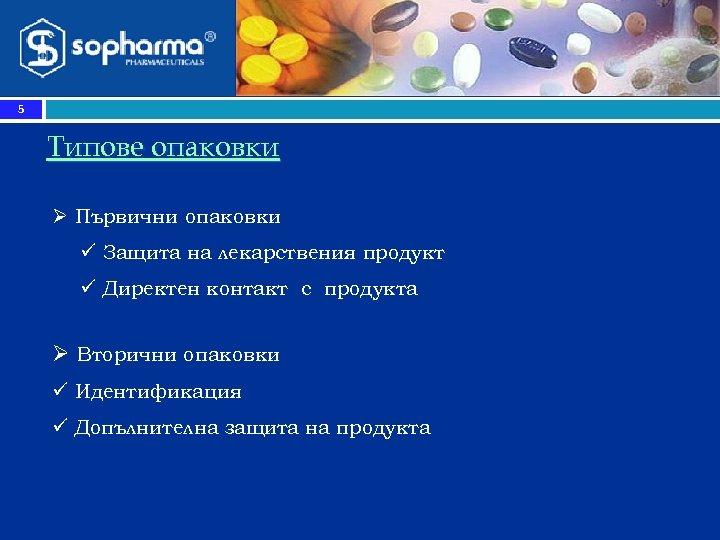 5 Типове опаковки Ø Първични опаковки ü Защита на лекарствения продукт ü Директен контакт