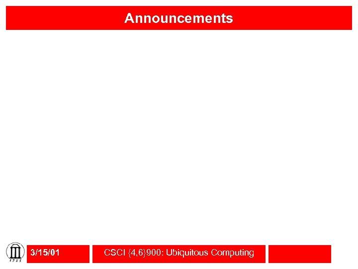 Announcements 3/15/01 CSCI {4, 6}900: Ubiquitous Computing
