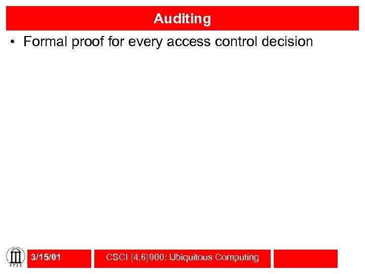 Auditing • Formal proof for every access control decision 3/15/01 CSCI {4, 6}900: Ubiquitous
